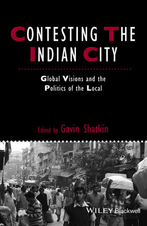 Contesting the Indian City: Global Visions and the Politics of the Local