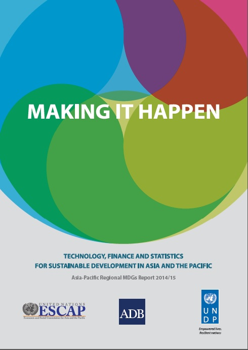 Making it happen: Technology, finance and statistics for sustainable development in Asia and the Pacific (Asia-Pacific Regional MDG Report 2014/15)